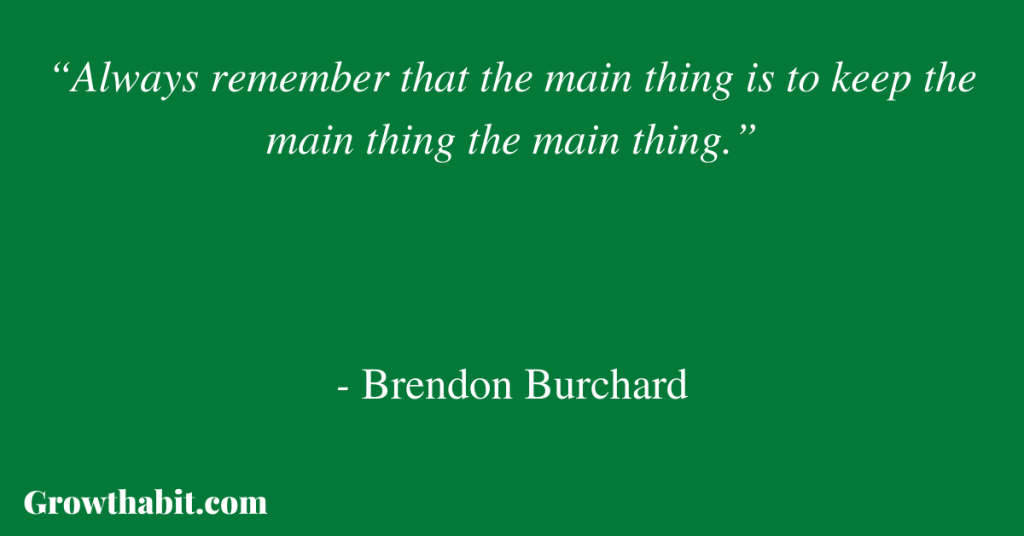 """Brendon Burchard Quote: """"Always remember that the main thing is to keep the main thing the main thing."""""""