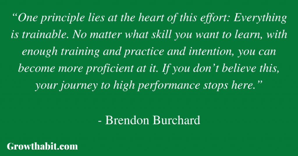 """Brendon Burchard Quote:""""One principle lies at the heart of this effort: Everything is trainable. No matter what skill you want to learn, with enough training and practice and intention, you can become more proficient at it. If you don't believe this, your journey to high performance stops here."""""""