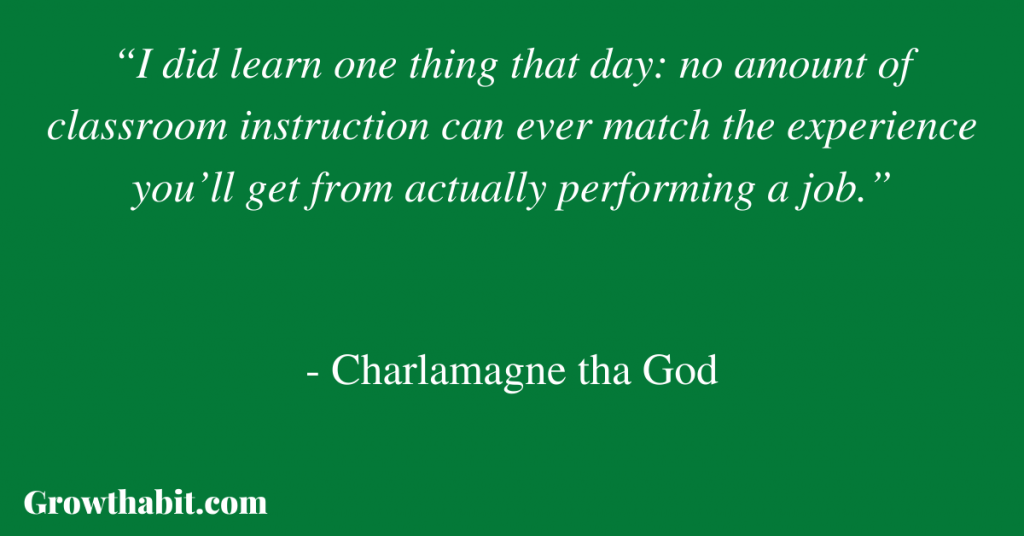 """Charlamagne tha God Quote: """"I did learn one thing that day: no amount of classroom instruction can ever match the experience you'll get from actually performing a job."""""""