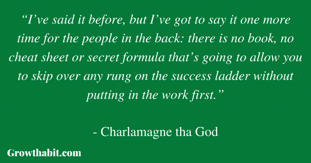 """Charlamagne tha God Quote 2: """"I've said it before, but I've got to say it one more time for the people in the back: there is no book, no cheat sheet or secret formula that's going to allow you to skip over any rung on the success ladder without putting in the work first."""""""