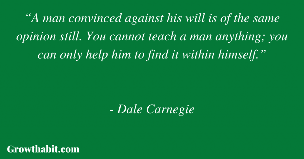 """Dale Carnegie Quote: """"A man convinced against his will is of the same opinion still. You cannot teach a man anything; you can only help him to find it within himself."""""""