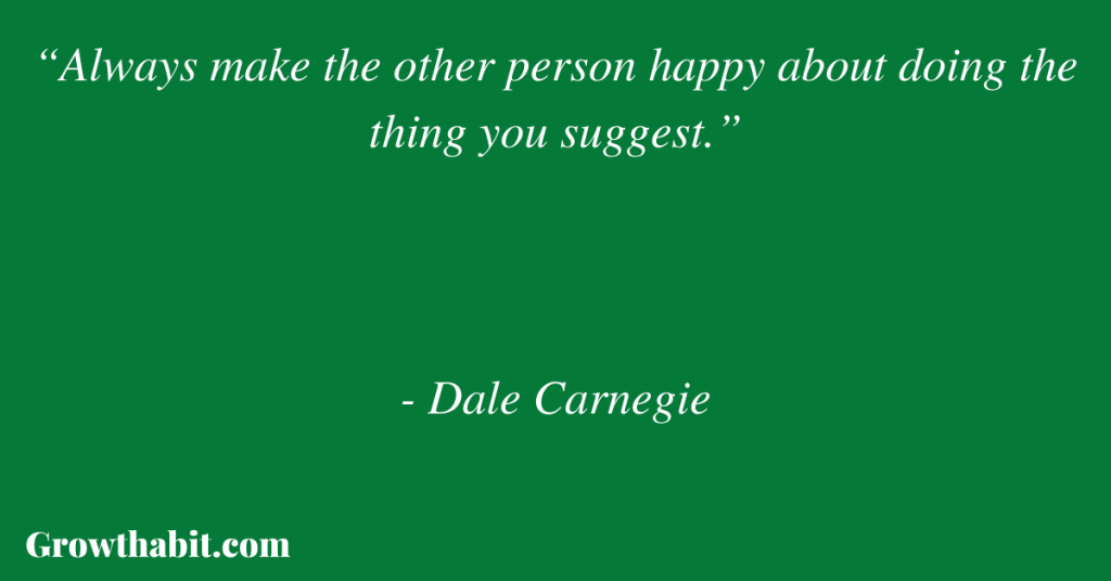 """Dale Carnegie Quote: """"Always make the other person happy about doing the thing you suggest."""""""