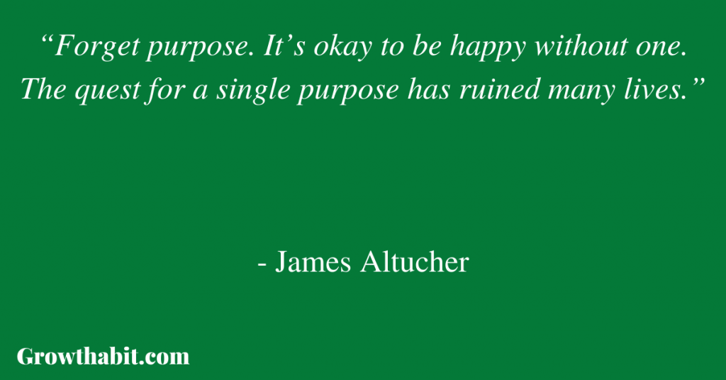 """James Altucher Quote: """"Forget purpose. It's okay to be happy without one. The quest for a single purpose has ruined many lives."""""""