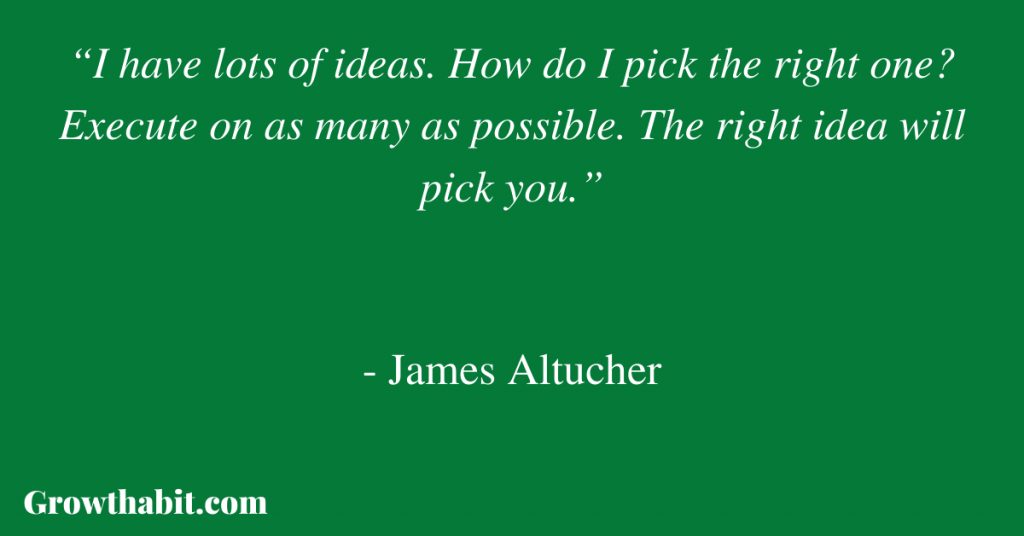 """James Altucher Quote 2: """"I have lots of ideas. How do I pick the right one? Execute on as many as possible. The right idea will pick you."""""""