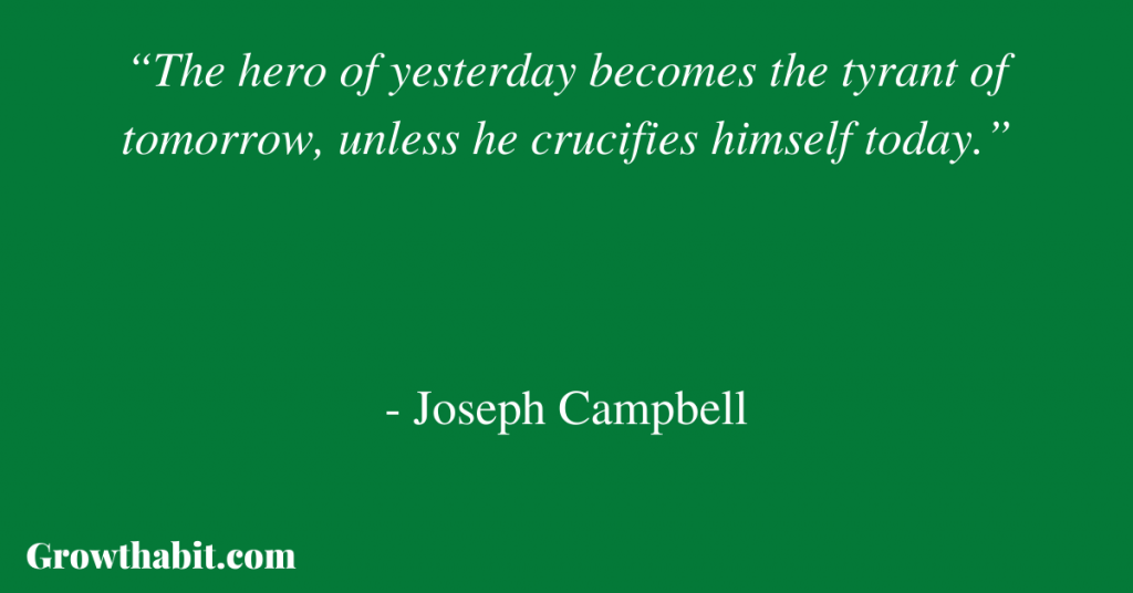"""Joseph Campbell Quote: """"The hero of yesterday becomes the tyrant of tomorrow, unless he crucifies himself today."""""""