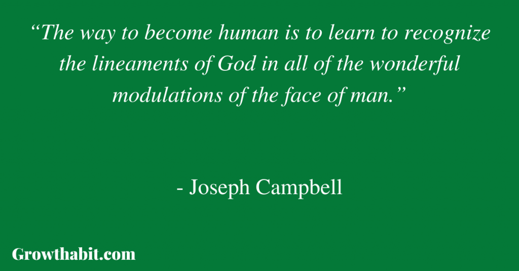 """Joseph Campbell Quote: """"The way to become human is to learn to recognize the lineaments of God in all of the wonderful modulations of the face of man."""""""