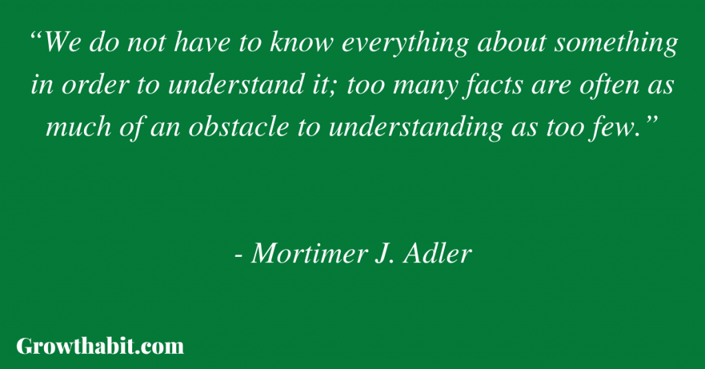 """Mortimer Adler Quote: """"We do not have to know everything about something in order to understand it; too many facts are often as much of an obstacle to understanding as too few."""""""