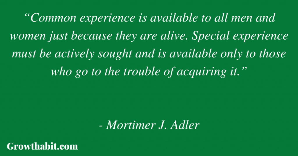 """Mortimer Adler Quote: """"Common experience is available to all men and women just because they are alive. Special experience must be actively sought and is available only to those who go to the trouble of acquiring it."""""""