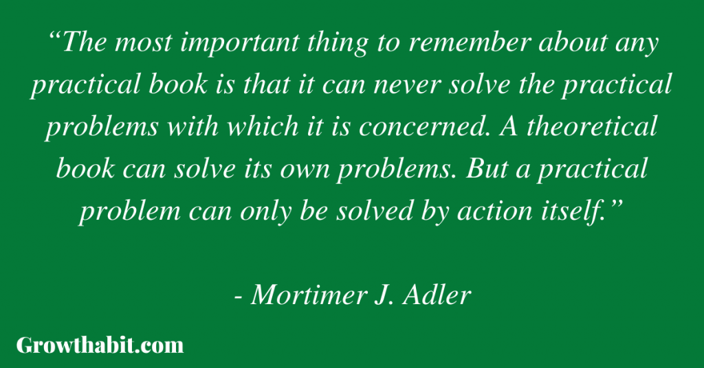 """Mortimer Adler Quote: """"The most important thing to remember about any practical book is that it can never solve the practical problems with which it is concerned. A theoretical book can solve its own problems. But a practical problem can only be solved by action itself."""""""