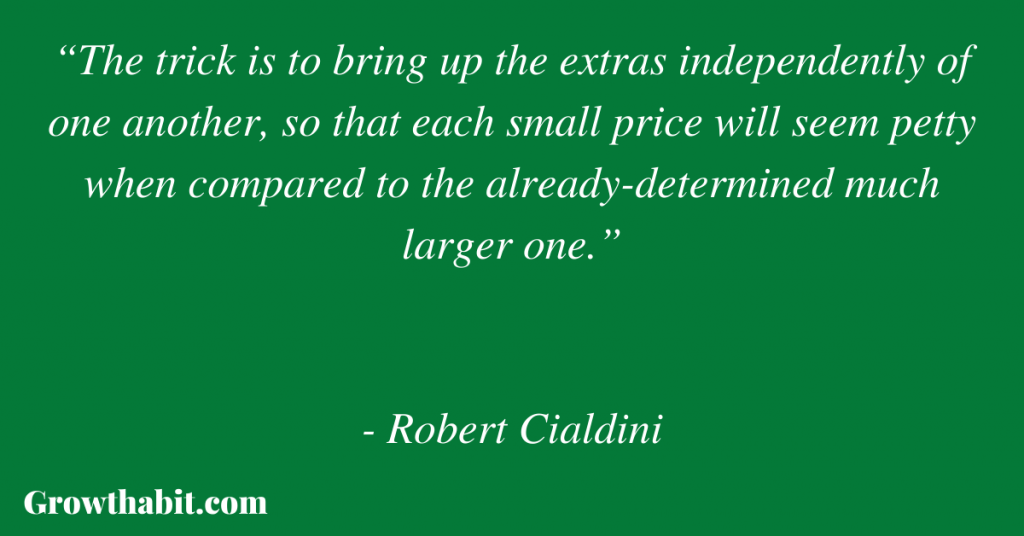 """Robert Cialdini Quote: """"The trick is to bring up the extras independently of one another, so that each small price will seem petty when compared to the already-determined much larger one."""""""