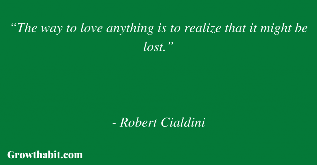 """Robert Cialdini Quote: """"The way to love anything is to realize that it might be lost."""""""