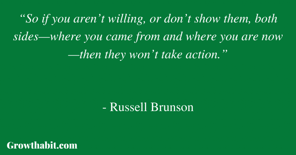 """Russell Brunson Quote: """"So if you aren't willing, or don't show them, both sides—where you came from and where you are now—then they won't take action."""""""