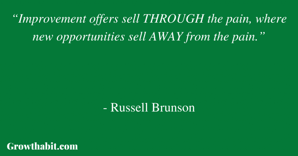 """Russell Brunson Quote: """"Improvement offers sell THROUGH the pain, where new opportunities sell AWAY from the pain."""""""