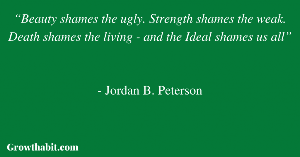 """Jordan B. Peterson Quote 2: """"Beauty shames the ugly. Strength shames the weak. Death shames the living - and the Ideal shames us all"""""""