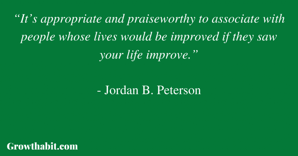 """Jordan B. Peterson Quote 3: """"It's appropriate and praiseworthy to associate with people whose lives would be improved if they saw your life improve."""""""