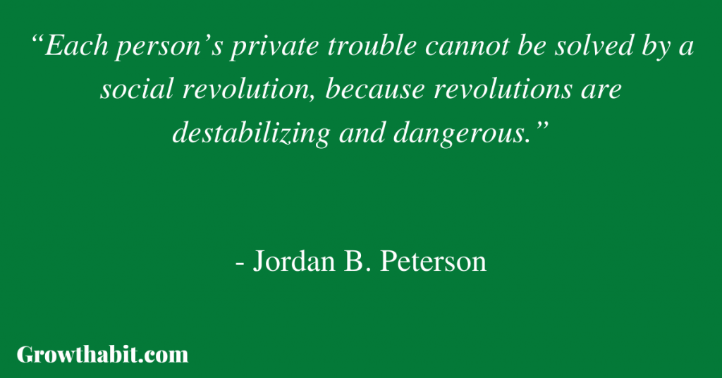 """Jordan B. Peterson Quote 5: """"Each person's private trouble cannot be solved by a social revolution, because revolutions are destabilizing and dangerous."""""""
