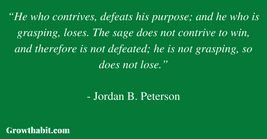 """Jordan B. Peterson Quote 6: """"He who contrives, defeats his purpose; and he who is grasping, loses. The sage does not contrive to win, and therefore is not defeated; he is not grasping, so does not lose."""""""