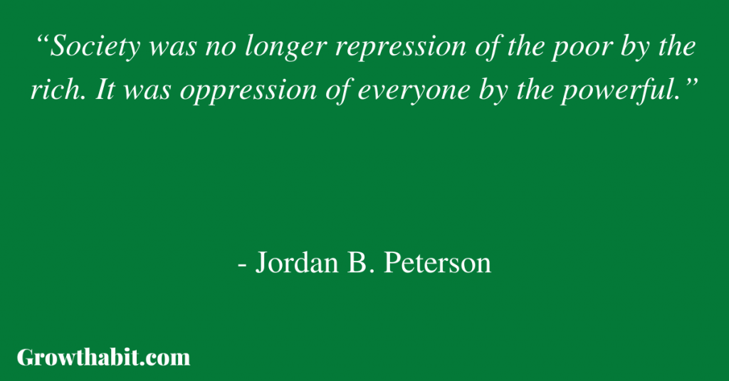 """Jordan B. Peterson Quote 7: """"Society was no longer repression of the poor by the rich. It was oppression of everyone by the powerful."""""""