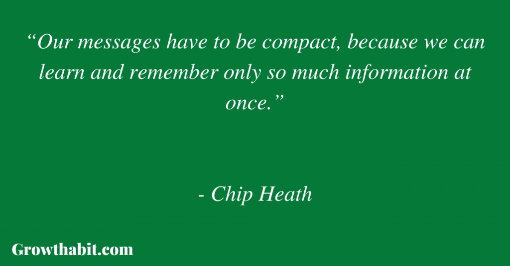 """Chip Heath Quote: """"Our messages have to be compact, because we can learn and remember only so much information at once."""""""