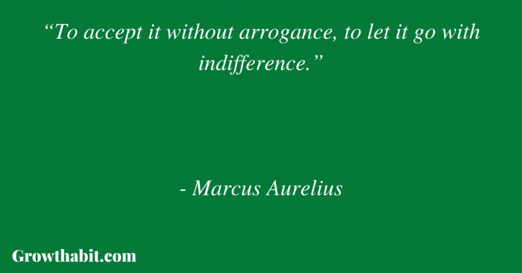 """Marcus Aurelius Quote: """"To accept it without arrogance, to let it go with indifference."""""""