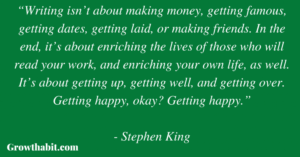 """Stephen King Quote: """"Writing isn't about making money, getting famous, getting dates, getting laid, or making friends. In the end, it's about enriching the lives of those who will read your work, and enriching your own life, as well. It's about getting up, getting well, and getting over. Getting happy, okay? Getting happy."""""""