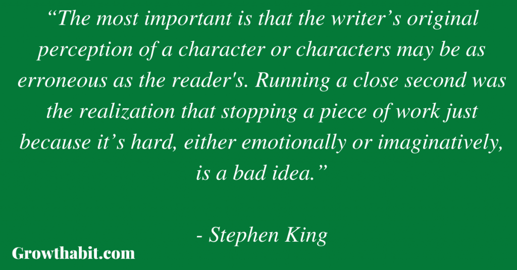 """Stephen King Quote: """"The most important is that the writer's original perception of a character or characters may be as erroneous as the reader's. Running a close second was the realization that stopping a piece of work just because it's hard, either emotionally or imaginatively, is a bad idea."""""""