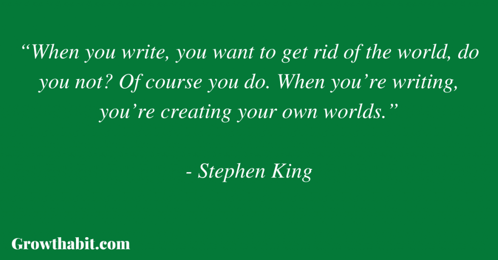 """Stephen King Quote: """"When you write, you want to get rid of the world, do you not? Of course you do. When you're writing, you're creating your own worlds."""""""