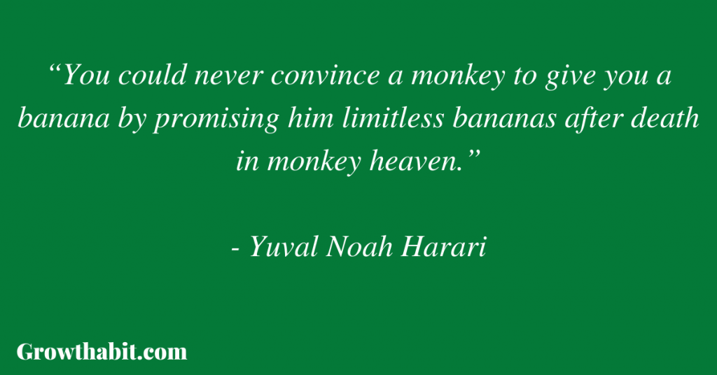 """Yuval Noah Harari Quote: """"You could never convince a monkey to give you a banana by promising him limitless bananas after death in monkey heaven."""""""