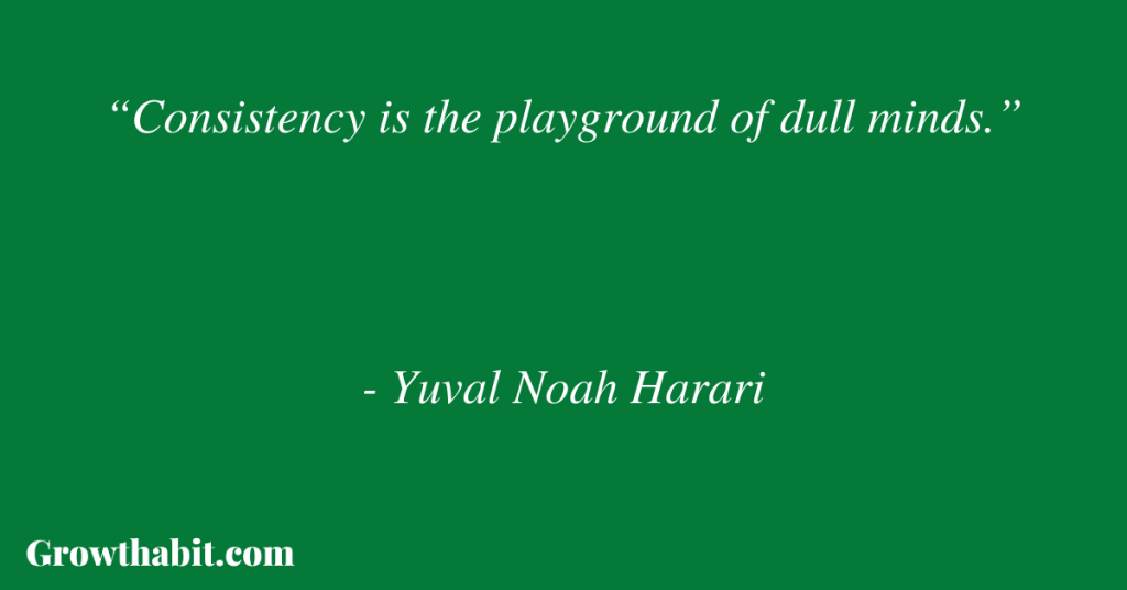 """Yuval Noah Harari Quote: """"Consistency is the playground of dull minds."""""""