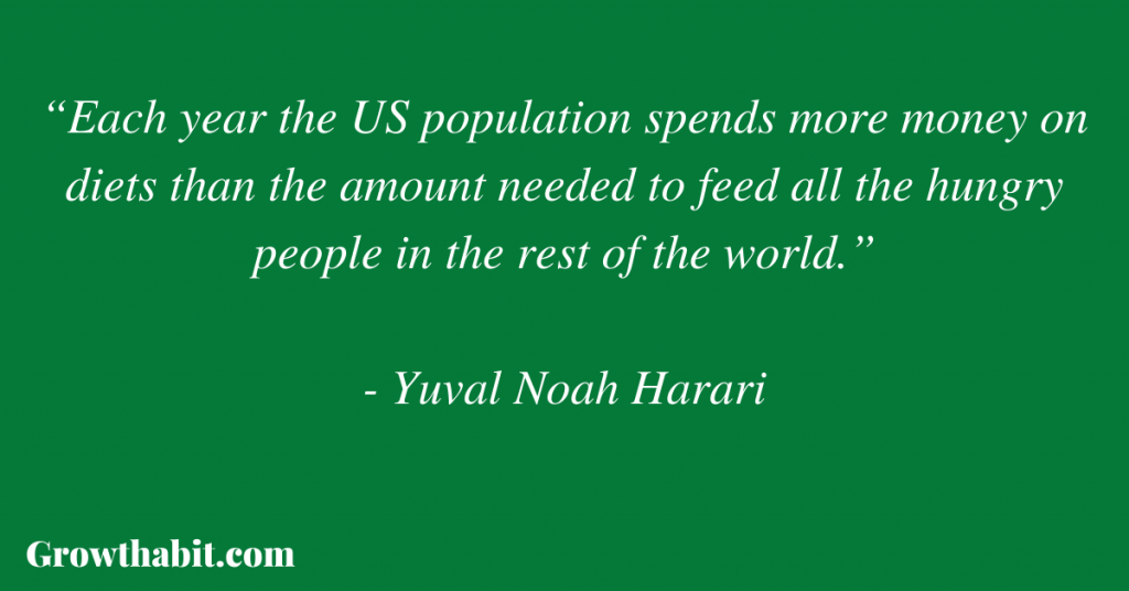 """Yuval Noah Harari Quote: """"Each year the US population spends more money on diets than the amount needed to feed all the hungry people in the rest of the world."""""""