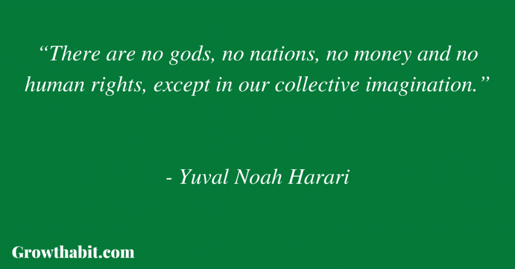 """Yuval Noah Harari Quote: """"There are no gods, no nations, no money and no human rights, except in our collective imagination."""""""