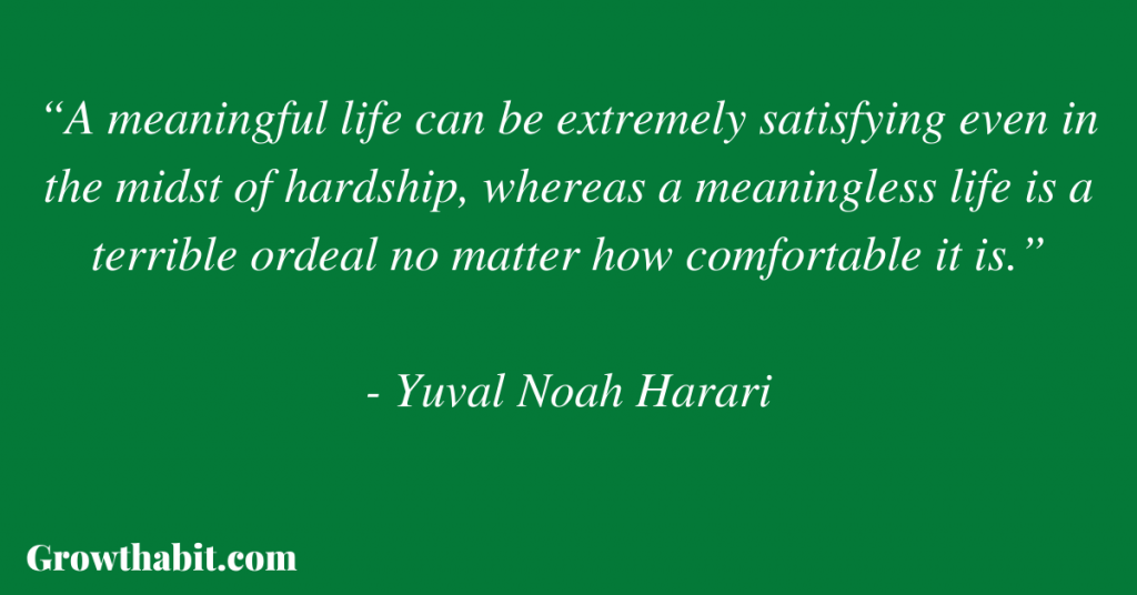 """Yuval Noah Harari Quote: """"A meaningful life can be extremely satisfying even in the midst of hardship, whereas a meaningless life is a terrible ordeal no matter how comfortable it is."""""""