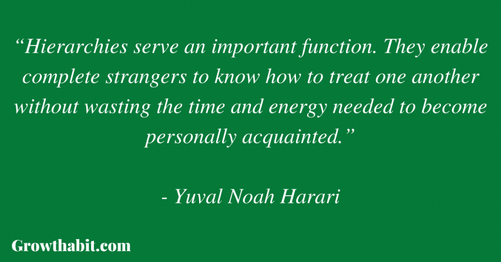 """Yuval Noah Harari Quote: """"Hierarchies serve an important function. They enable complete strangers to know how to treat one another without wasting the time and energy needed to become personally acquainted."""""""